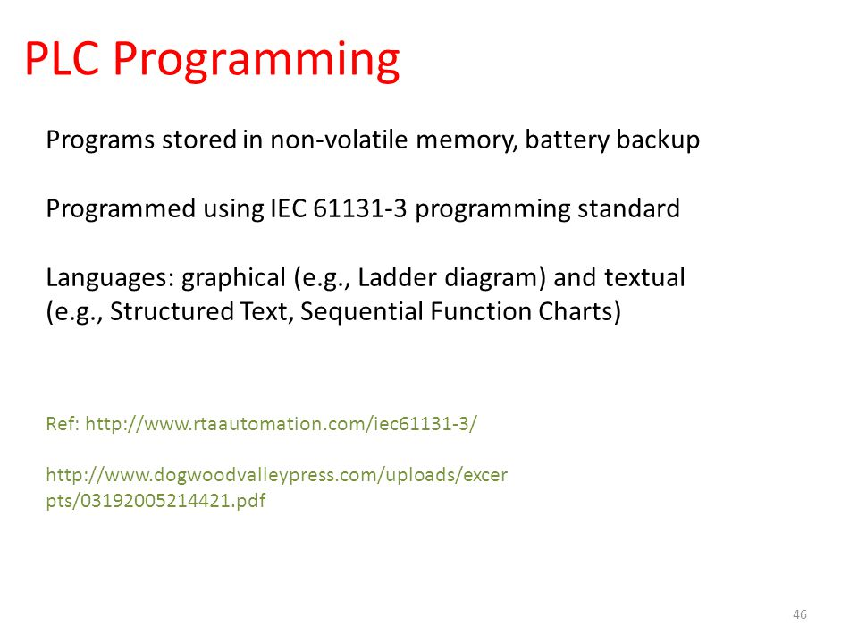 PLC Programming 46 Programs stored in non-volatile memory, battery backup Programmed using IEC 61131-3 programming standard Languages: graphical (e.g.