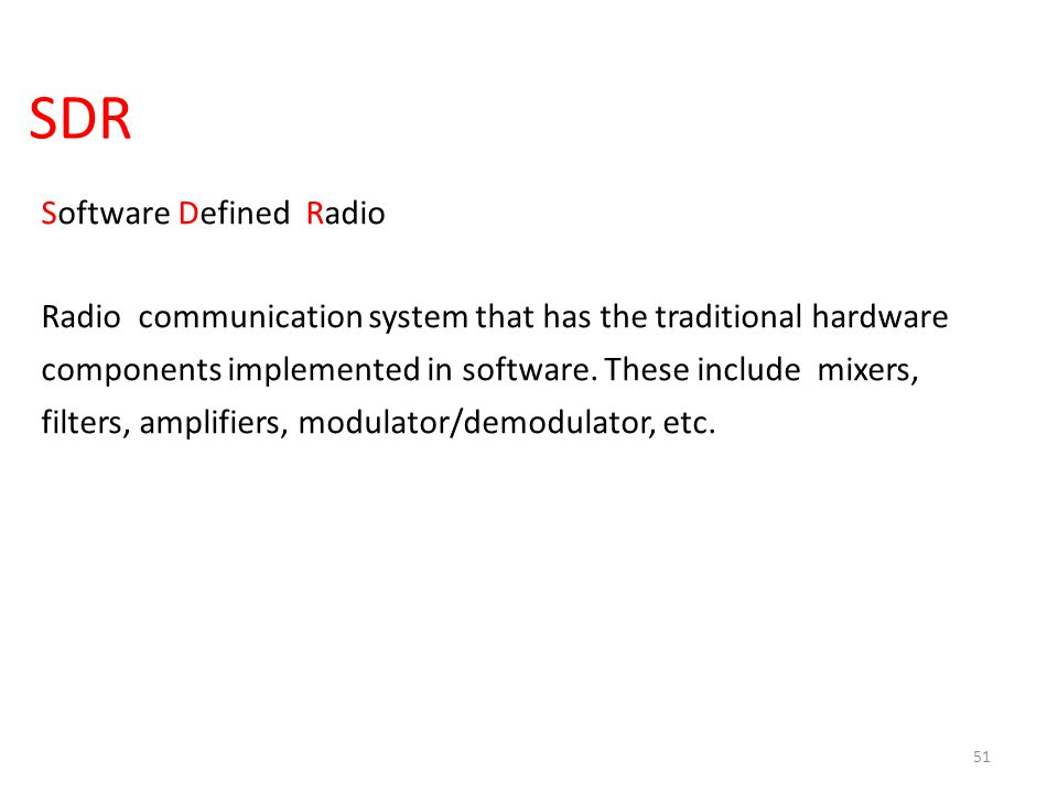 SDR 51 Software Defined Radio Radio communication system that has the traditional hardware components implemented in software. These include mixers, f