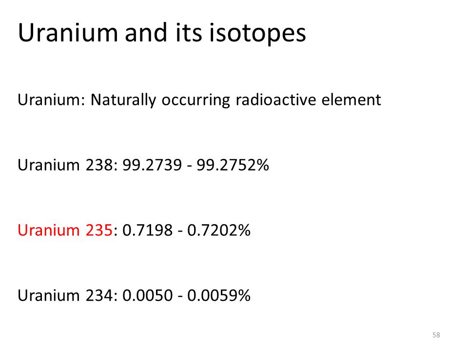 Uranium and its isotopes 58 Uranium: Naturally occurring radioactive element Uranium 238: 99.2739 - 99.2752% Uranium 235: 0.7198 - 0.7202% Uranium 234