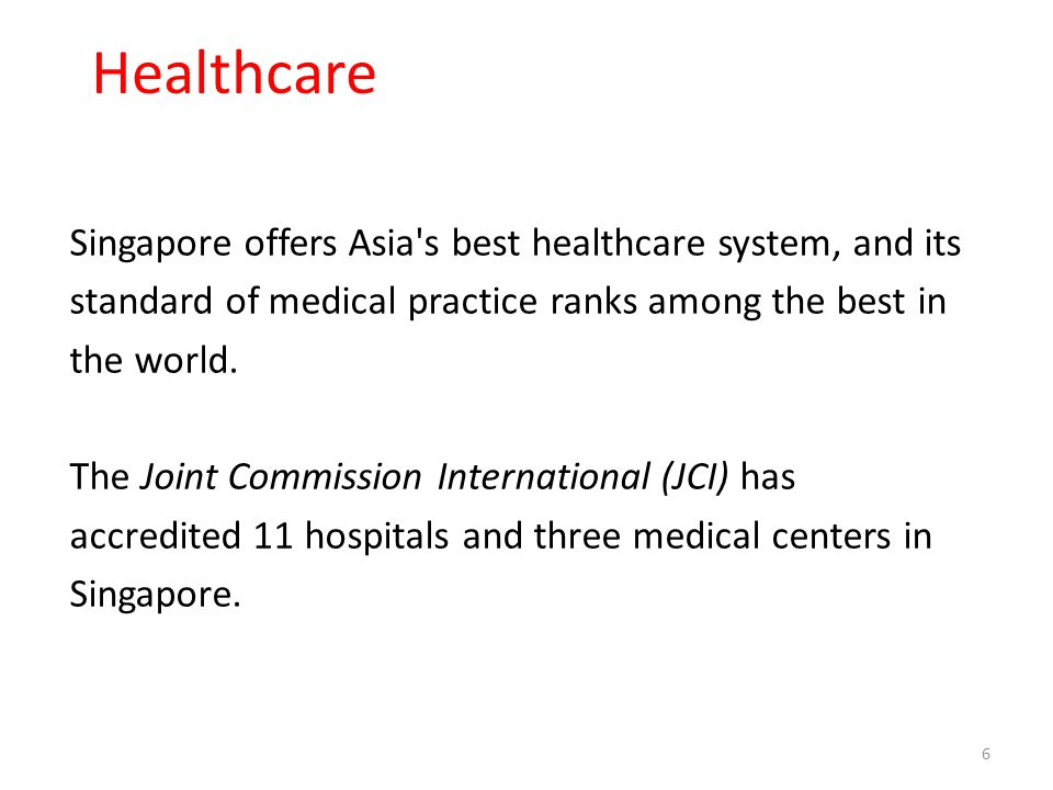 Healthcare 6 Singapore offers Asia's best healthcare system, and its standard of medical practice ranks among the best in the world. The Joint Commiss