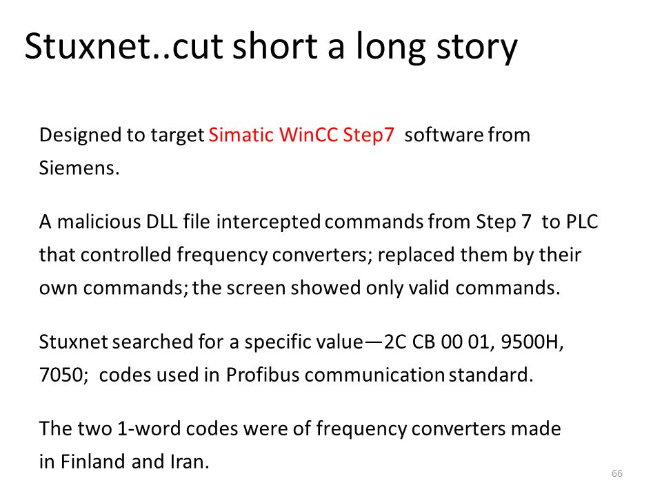 Stuxnet..cut short a long story 66 Designed to target Simatic WinCC Step7 software from Siemens. A malicious DLL file intercepted commands from Step 7