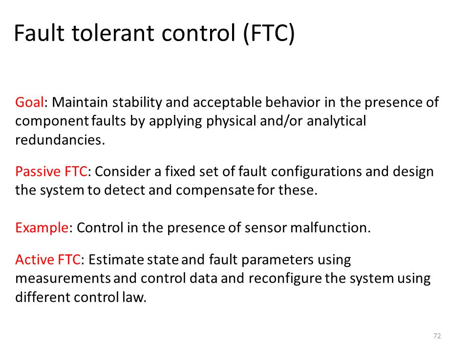 Fault tolerant control (FTC) 72 Goal: Maintain stability and acceptable behavior in the presence of component faults by applying physical and/or analy