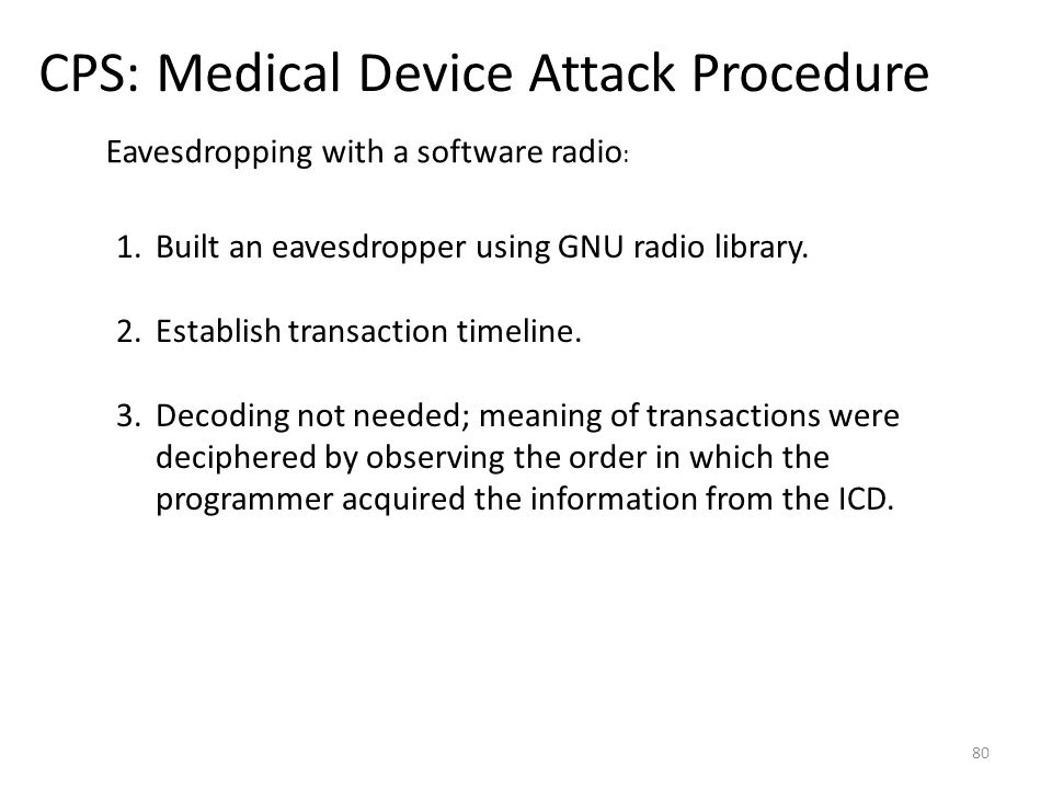 CPS: Medical Device Attack Procedure 80 1.Built an eavesdropper using GNU radio library. 2.Establish transaction timeline. 3.Decoding not needed; mean