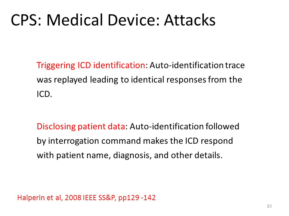 CPS: Medical Device: Attacks 83 Halperin et al, 2008 IEEE SS&P, pp129 -142 Triggering ICD identification: Auto-identification trace was replayed leadi