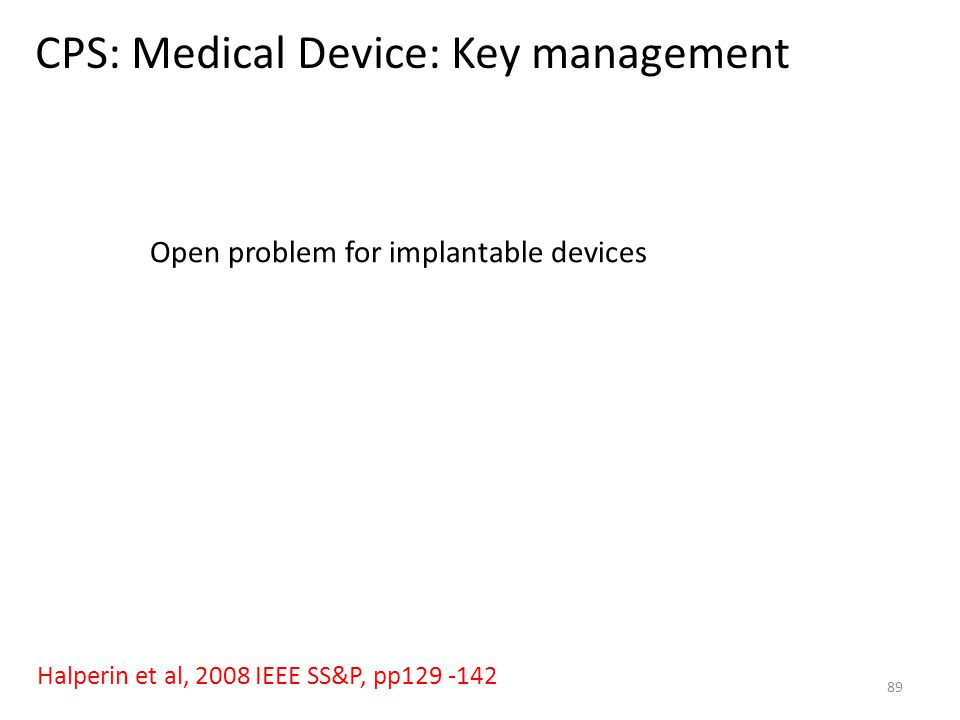 CPS: Medical Device: Key management 89 Halperin et al, 2008 IEEE SS&P, pp129 -142 Open problem for implantable devices