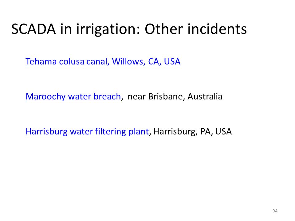 SCADA in irrigation: Other incidents 94 Tehama colusa canal, Willows, CA, USA Maroochy water breachMaroochy water breach, near Brisbane, Australia Har