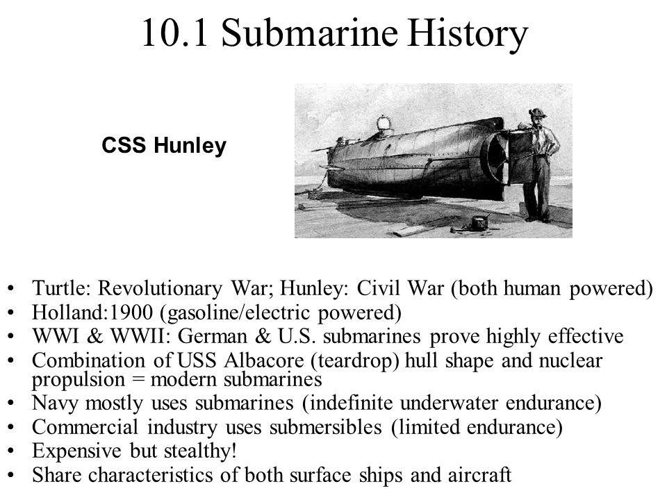 10.1 Submarine History Turtle: Revolutionary War; Hunley: Civil War (both human powered) Holland:1900 (gasoline/electric powered) WWI & WWII: German &