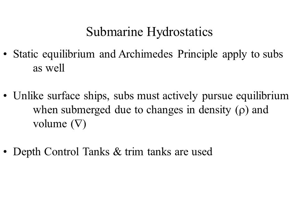 Submarine Hydrostatics Static equilibrium and Archimedes Principle apply to subs as well Unlike surface ships, subs must actively pursue equilibrium w