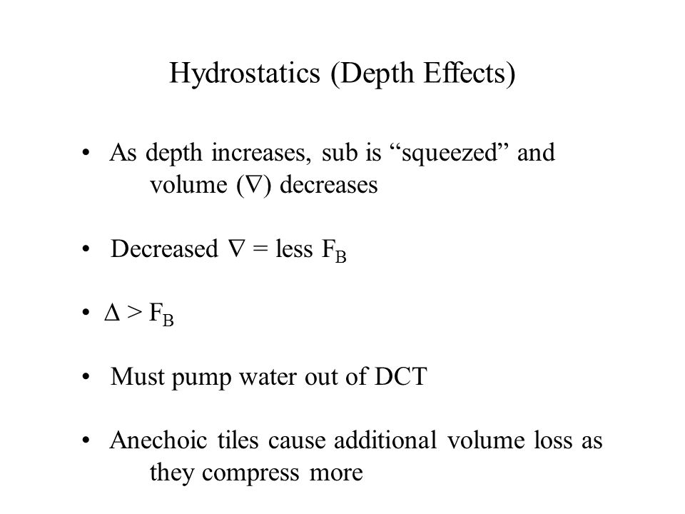 """Hydrostatics (Depth Effects) As depth increases, sub is """"squeezed"""" and volume (  ) decreases Decreased  = less F B ∆ > F B Must pump water out of DC"""