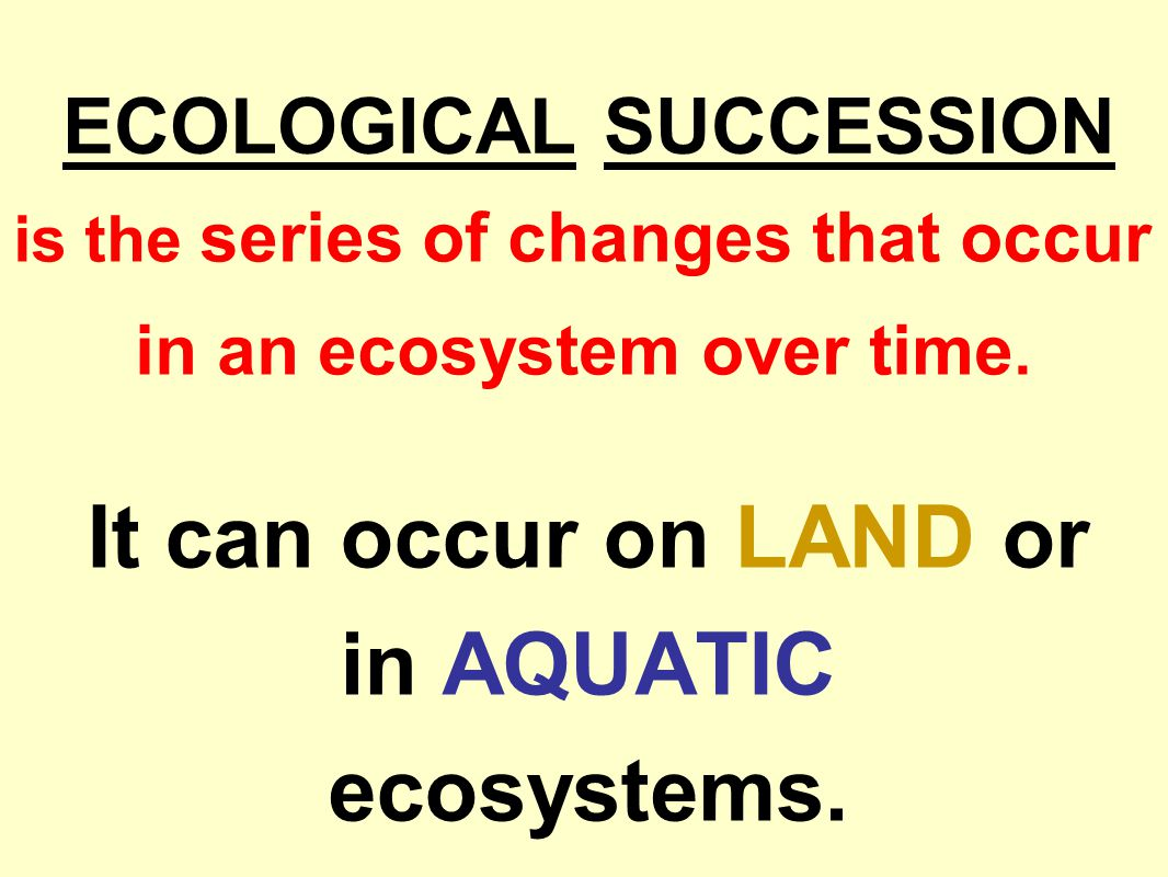 ECOLOGICAL SUCCESSION is the series of changes that occur in an ecosystem over time. It can occur on LAND or in AQUATIC ecosystems.