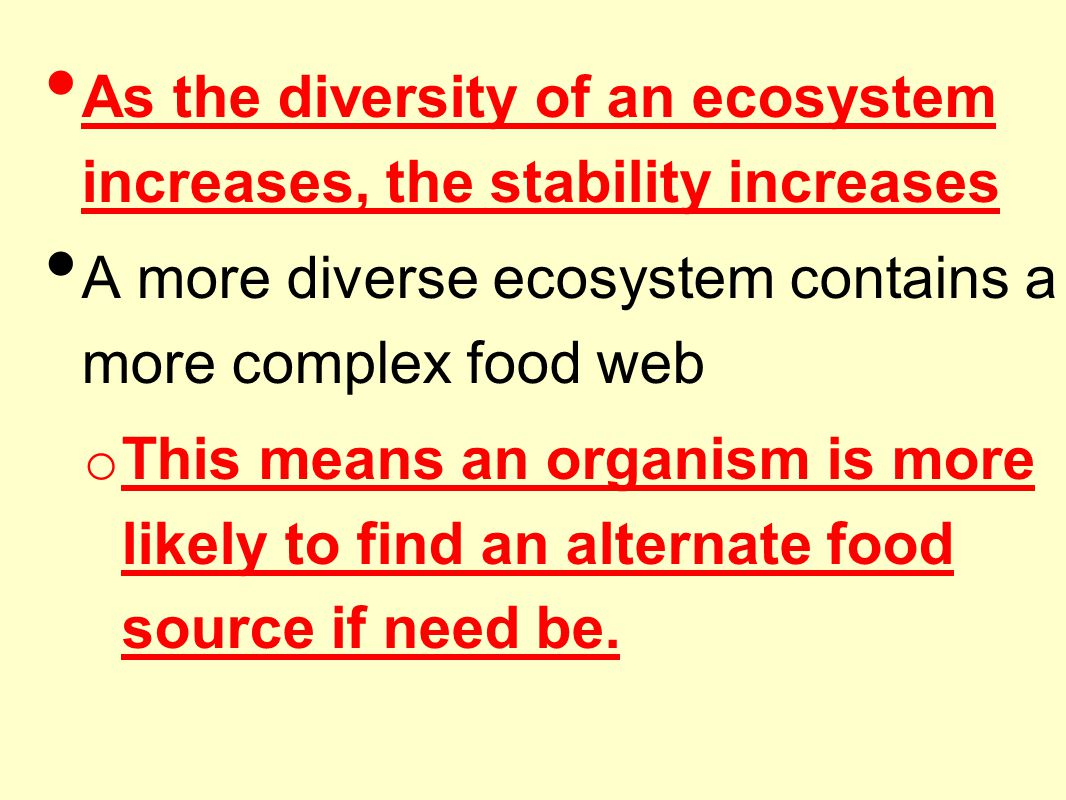 As the diversity of an ecosystem increases, the stability increases A more diverse ecosystem contains a more complex food web o This means an organism