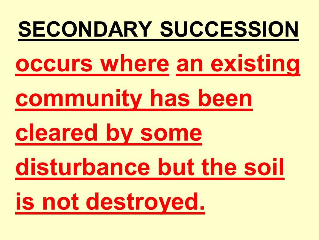SECONDARY SUCCESSION occurs where an existing community has been cleared by some disturbance but the soil is not destroyed.