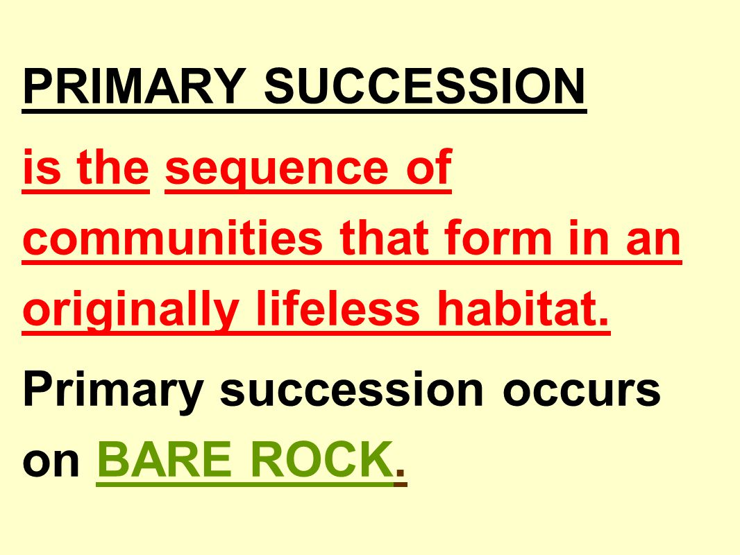 PRIMARY SUCCESSION is the sequence of communities that form in an originally lifeless habitat. Primary succession occurs on BARE ROCK.