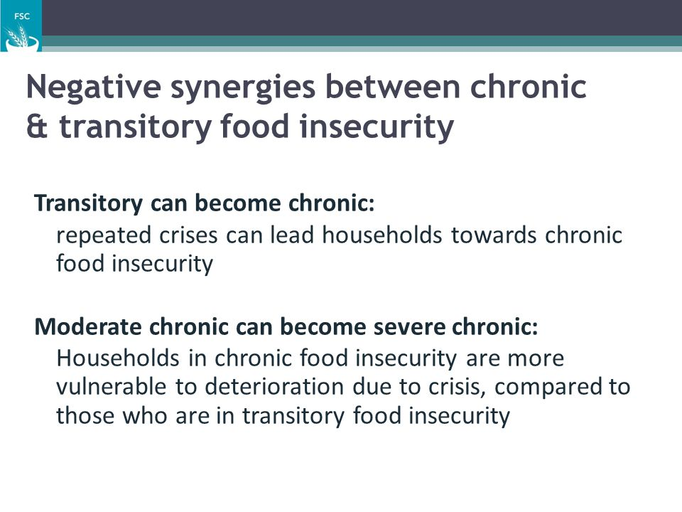 Negative synergies between chronic & transitory food insecurity Transitory can become chronic: ▫ repeated crises can lead households towards chronic f