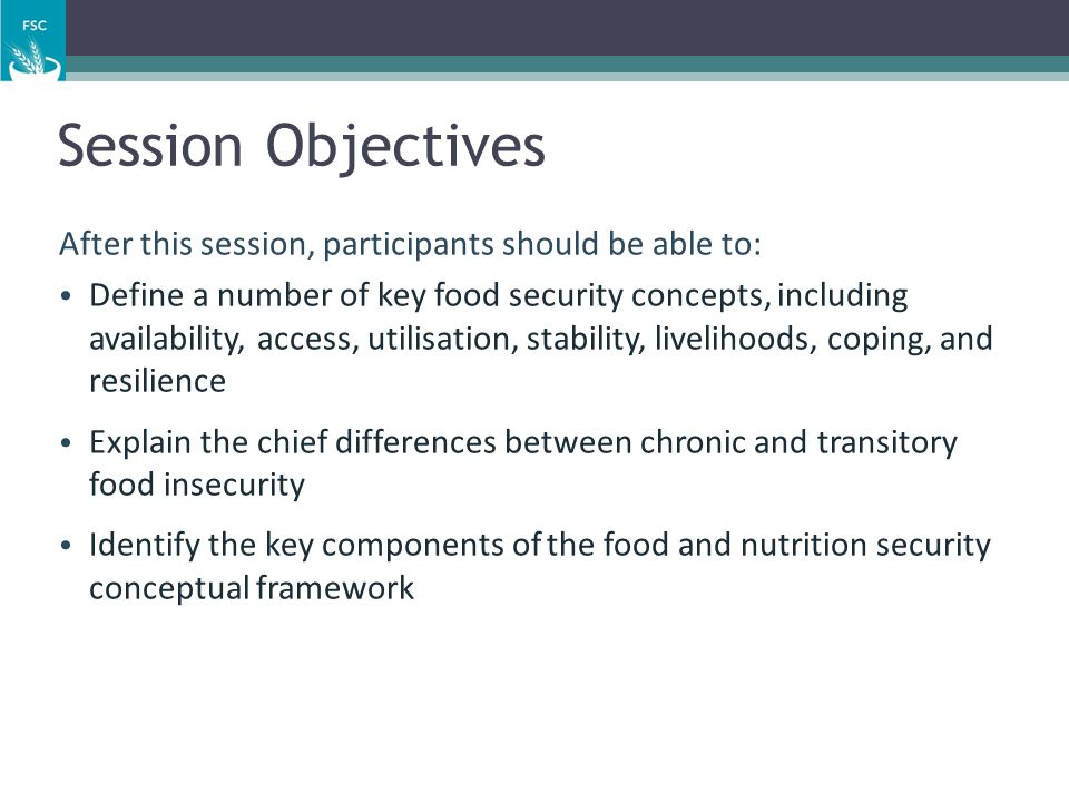 Session Objectives After this session, participants should be able to: Define a number of key food security concepts, including availability, access,