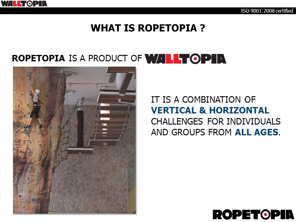 WHAT IS ROPETOPIA ? ROPETOPIA IS A PRODUCT OF IT IS A COMBINATION OF VERTICAL & HORIZONTAL CHALLENGES FOR INDIVIDUALS AND GROUPS FROM ALL AGES. ISO 90