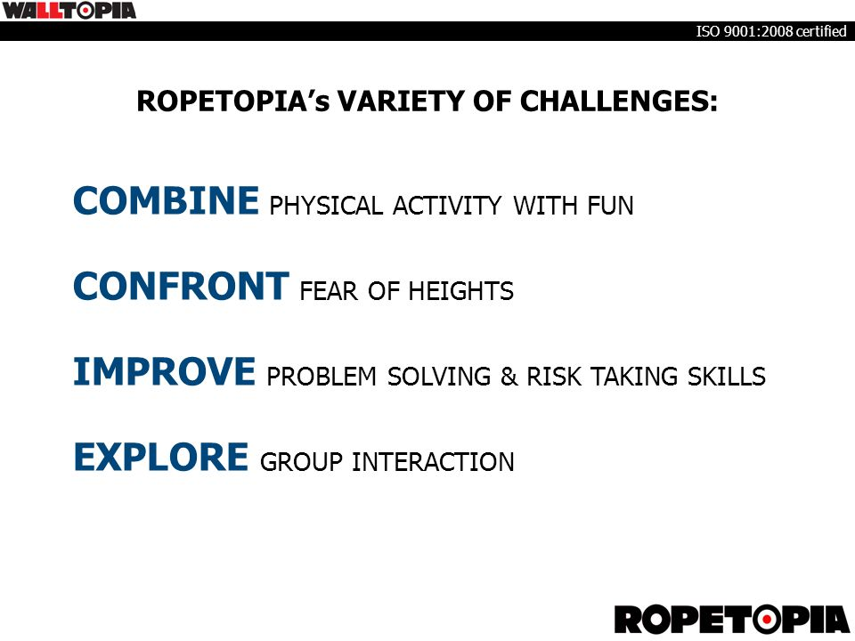 ROPETOPIA's VARIETY OF CHALLENGES: COMBINE PHYSICAL ACTIVITY WITH FUN CONFRONT FEAR OF HEIGHTS IMPROVE PROBLEM SOLVING & RISK TAKING SKILLS EXPLORE GR