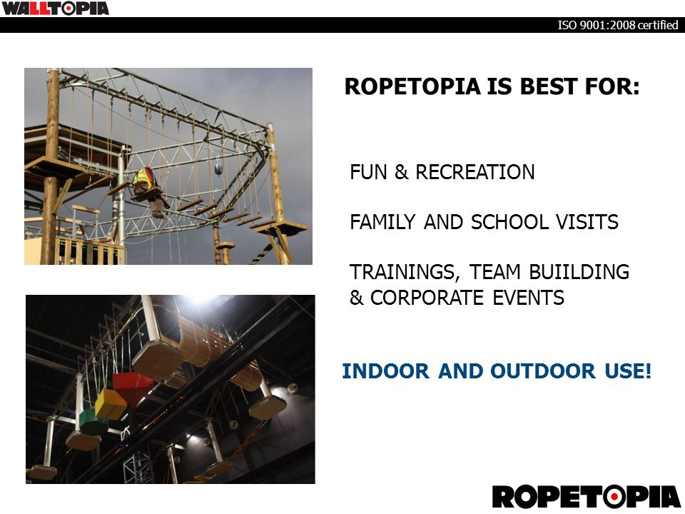 ROPETOPIA IS BEST FOR: FUN & RECREATION FAMILY AND SCHOOL VISITS TRAININGS, TEAM BUIILDING & CORPORATE EVENTS INDOOR AND OUTDOOR USE! ISO 9001:2008 ce