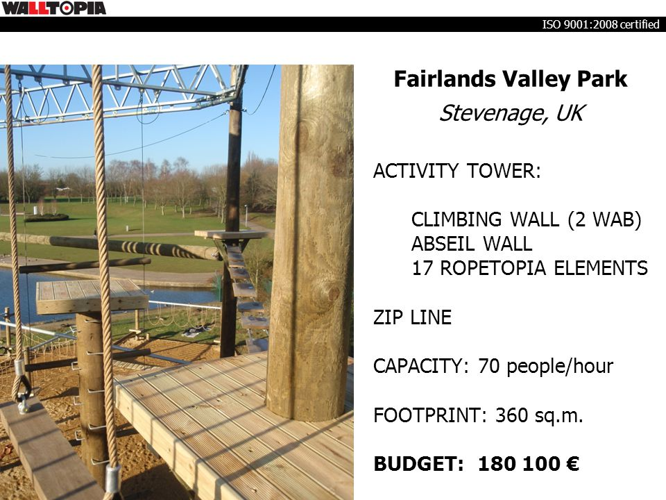 Fairlands Valley Park Stevenage, UK ACTIVITY TOWER: CLIMBING WALL (2 WAB) ABSEIL WALL 17 ROPETOPIA ELEMENTS ZIP LINE CAPACITY: 70 people/hour FOOTPRIN