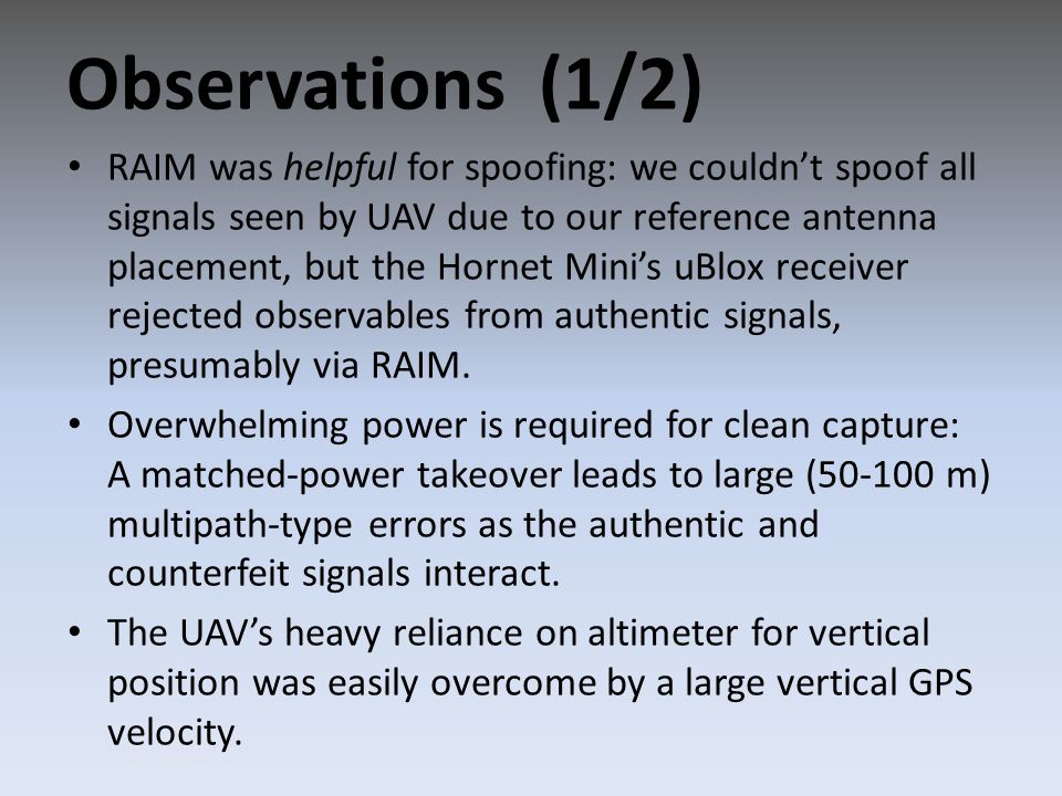 RAIM was helpful for spoofing: we couldn't spoof all signals seen by UAV due to our reference antenna placement, but the Hornet Mini's uBlox receiver rejected observables from authentic signals, presumably via RAIM.