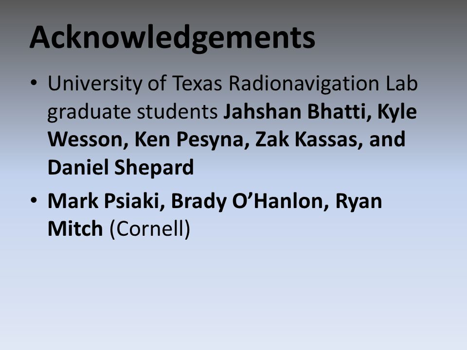 University of Texas Radionavigation Lab graduate students Jahshan Bhatti, Kyle Wesson, Ken Pesyna, Zak Kassas, and Daniel Shepard Mark Psiaki, Brady O'Hanlon, Ryan Mitch (Cornell) Acknowledgements