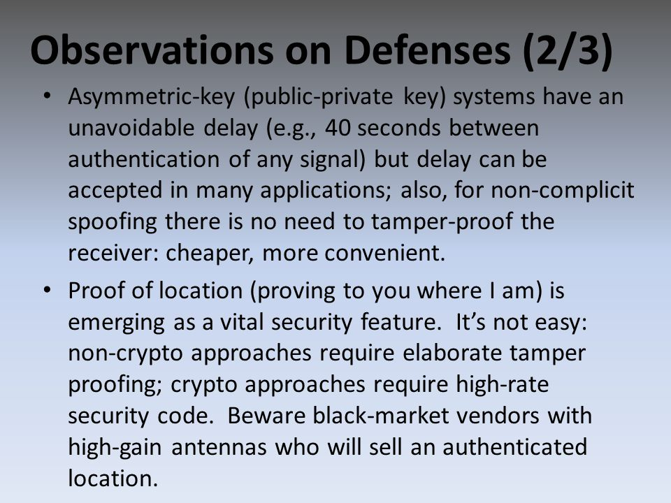 Asymmetric-key (public-private key) systems have an unavoidable delay (e.g., 40 seconds between authentication of any signal) but delay can be accepted in many applications; also, for non-complicit spoofing there is no need to tamper-proof the receiver: cheaper, more convenient.
