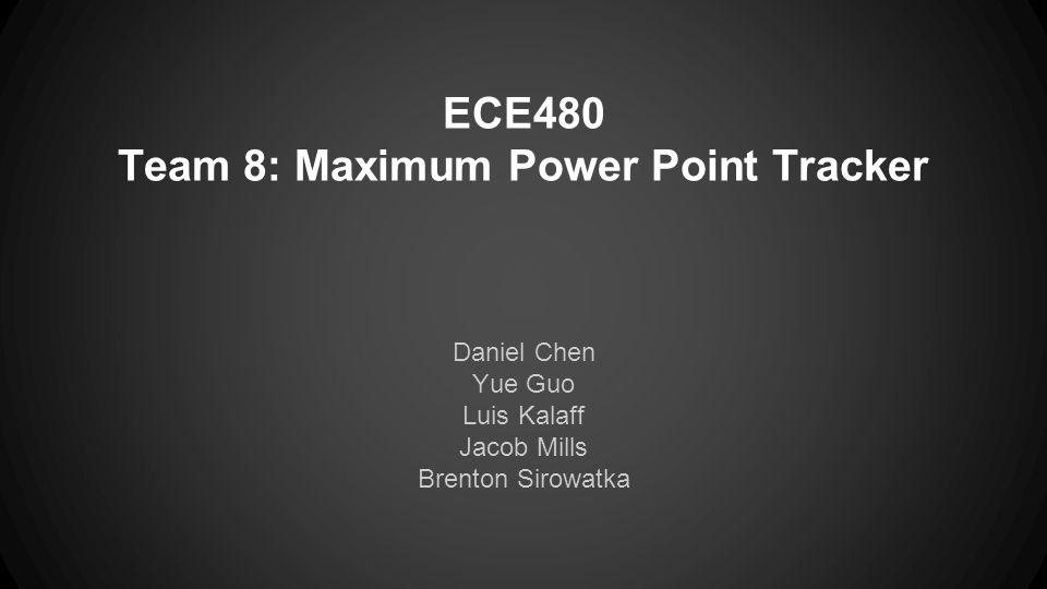 ECE480 Team 8: Maximum Power Point Tracker Daniel Chen Yue Guo Luis Kalaff Jacob Mills Brenton Sirowatka