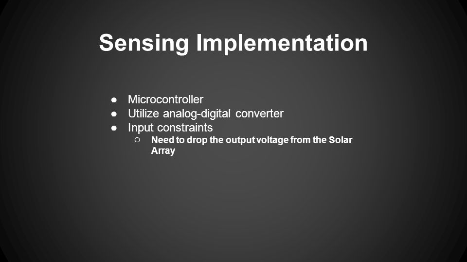 Sensing Implementation ●Microcontroller ●Utilize analog-digital converter ●Input constraints ○ Need to drop the output voltage from the Solar Array