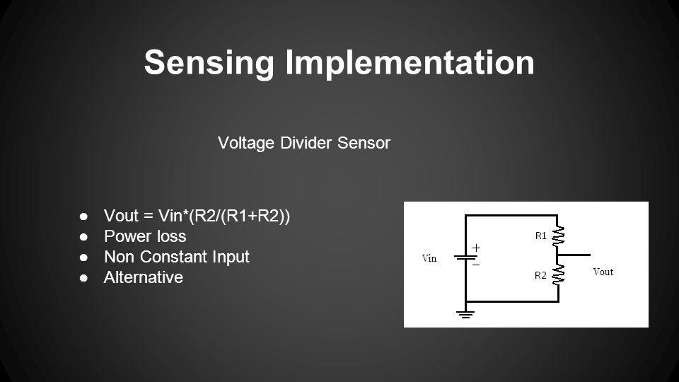 Sensing Implementation Voltage Divider Sensor Vout ●Vout = Vin*(R2/(R1+R2)) ●Power loss ●Non Constant Input ●Alternative Vin