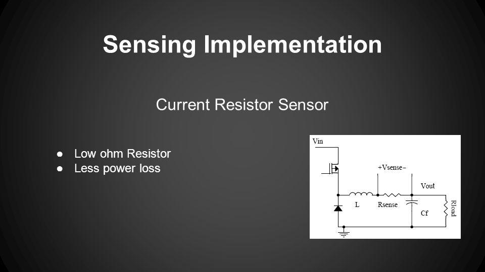 Sensing Implementation Current Resistor Sensor ●Low ohm Resistor ●Less power loss