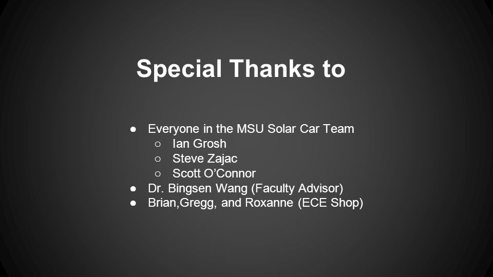 Special Thanks to ●Everyone in the MSU Solar Car Team ○Ian Grosh ○Steve Zajac ○Scott O'Connor ●Dr.