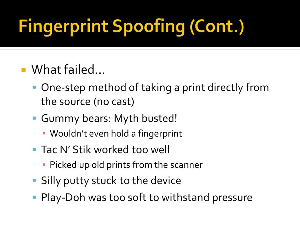  What failed…  One-step method of taking a print directly from the source (no cast)  Gummy bears: Myth busted! ▪ Wouldn't even hold a fingerprint 