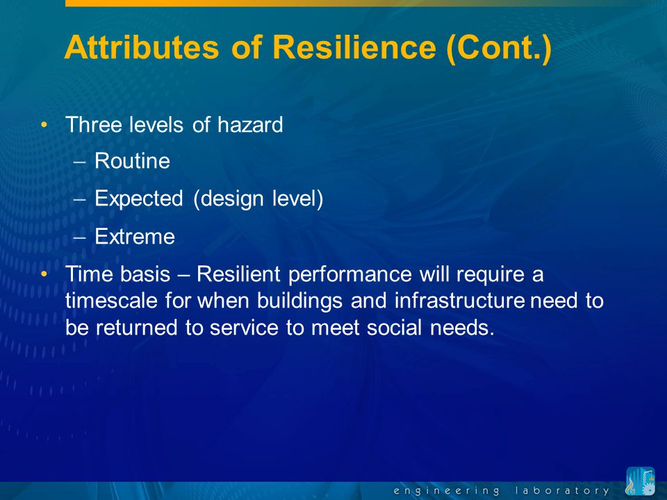 Attributes of Resilience (Cont.) Three levels of hazard –Routine –Expected (design level) –Extreme Time basis – Resilient performance will require a timescale for when buildings and infrastructure need to be returned to service to meet social needs.