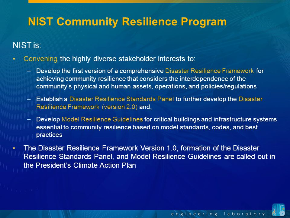 NIST Community Resilience Program NIST is: Convening the highly diverse stakeholder interests to: –Develop the first version of a comprehensive Disaster Resilience Framework for achieving community resilience that considers the interdependence of the community s physical and human assets, operations, and policies/regulations –Establish a Disaster Resilience Standards Panel to further develop the Disaster Resilience Framework (version 2.0) and, –Develop Model Resilience Guidelines for critical buildings and infrastructure systems essential to community resilience based on model standards, codes, and best practices The Disaster Resilience Framework Version 1.0, formation of the Disaster Resilience Standards Panel, and Model Resilience Guidelines are called out in the President's Climate Action Plan