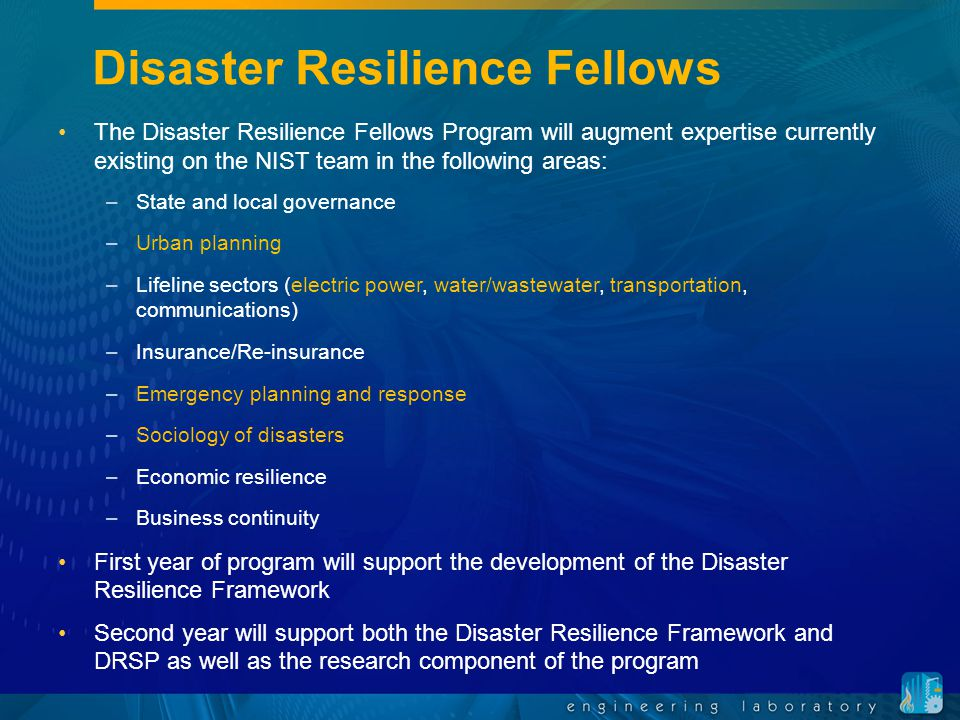 Disaster Resilience Fellows The Disaster Resilience Fellows Program will augment expertise currently existing on the NIST team in the following areas: –State and local governance –Urban planning –Lifeline sectors (electric power, water/wastewater, transportation, communications) –Insurance/Re-insurance –Emergency planning and response –Sociology of disasters –Economic resilience –Business continuity First year of program will support the development of the Disaster Resilience Framework Second year will support both the Disaster Resilience Framework and DRSP as well as the research component of the program