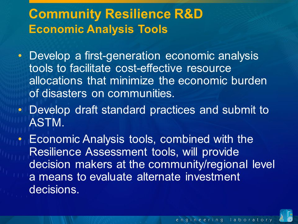 Community Resilience R&D Economic Analysis Tools Develop a first-generation economic analysis tools to facilitate cost-effective resource allocations that minimize the economic burden of disasters on communities.