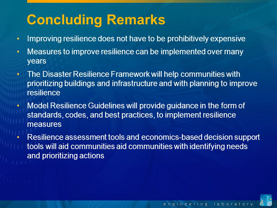 Concluding Remarks Improving resilience does not have to be prohibitively expensive Measures to improve resilience can be implemented over many years The Disaster Resilience Framework will help communities with prioritizing buildings and infrastructure and with planning to improve resilience Model Resilience Guidelines will provide guidance in the form of standards, codes, and best practices, to implement resilience measures Resilience assessment tools and economics-based decision support tools will aid communities aid communities with identifying needs and prioritizing actions