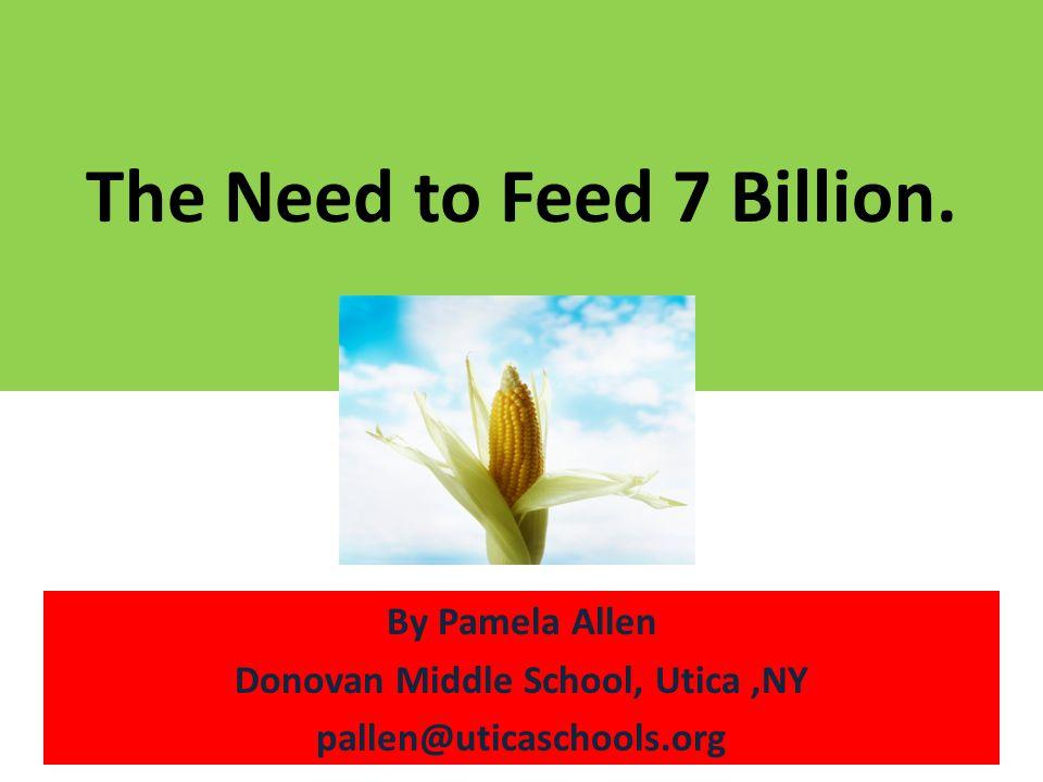 The Need to Feed 7 Billion. By Pamela Allen Donovan Middle School, Utica,NY pallen@uticaschools.org