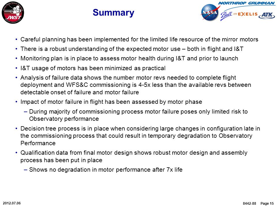 8442-88 Page 15 2012.07.06 Summary Careful planning has been implemented for the limited life resource of the mirror motors There is a robust understanding of the expected motor use – both in flight and I&T Monitoring plan is in place to assess motor health during I&T and prior to launch I&T usage of motors has been minimized as practical Analysis of failure data shows the number motor revs needed to complete flight deployment and WFS&C commissioning is 4-5x less than the available revs between detectable onset of failure and motor failure Impact of motor failure in flight has been assessed by motor phase –During majority of commissioning process motor failure poses only limited risk to Observatory performance Decision tree process is in place when considering large changes in configuration late in the commissioning process that could result in temporary degradation to Observatory Performance Qualification data from final motor design shows robust motor design and assembly process has been put in place –Shows no degradation in motor performance after 7x life