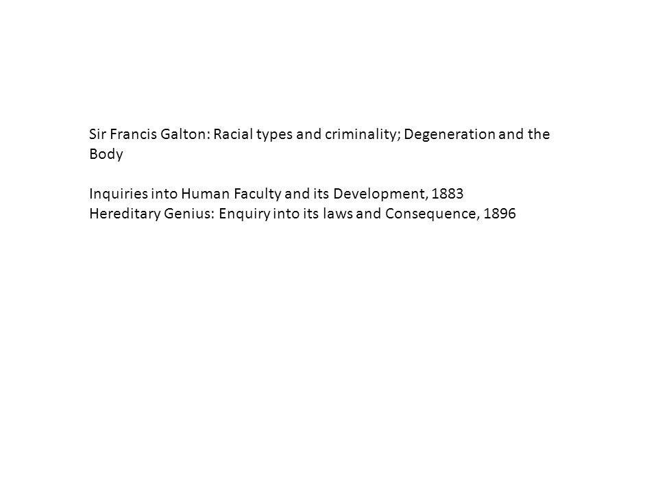 Sir Francis Galton: Racial types and criminality; Degeneration and the Body Inquiries into Human Faculty and its Development, 1883 Hereditary Genius: Enquiry into its laws and Consequence, 1896