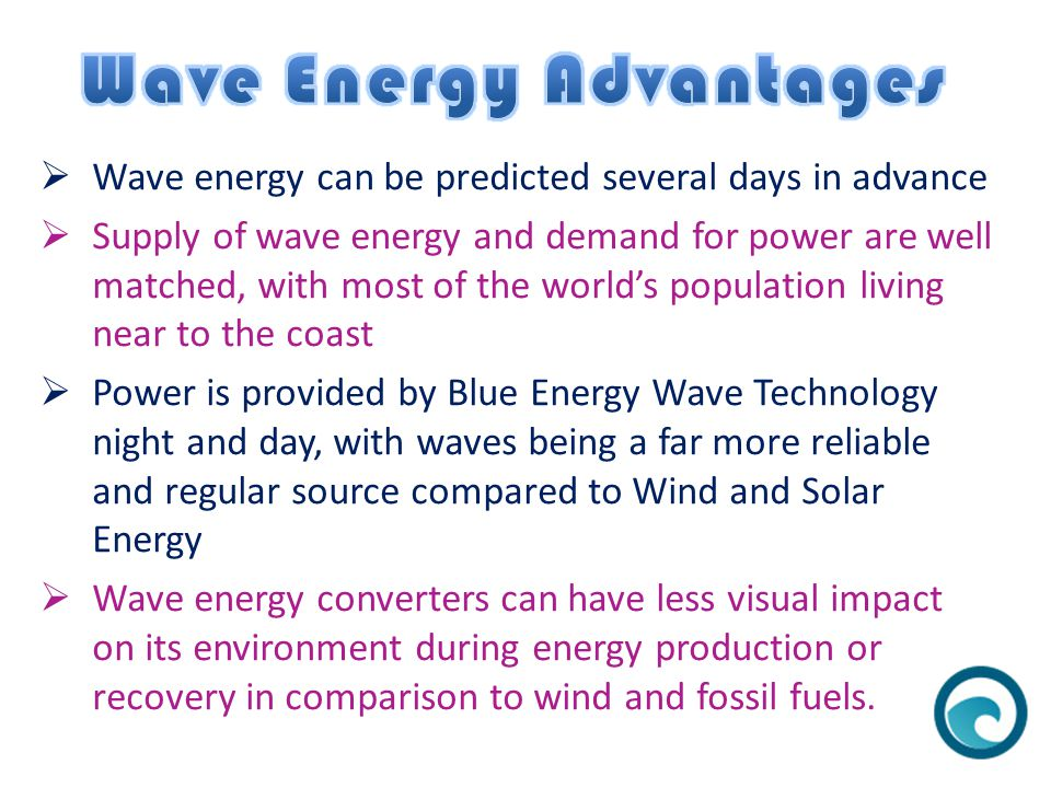  Wave energy can be predicted several days in advance  Supply of wave energy and demand for power are well matched, with most of the world's population living near to the coast  Power is provided by Blue Energy Wave Technology night and day, with waves being a far more reliable and regular source compared to Wind and Solar Energy  Wave energy converters can have less visual impact on its environment during energy production or recovery in comparison to wind and fossil fuels.