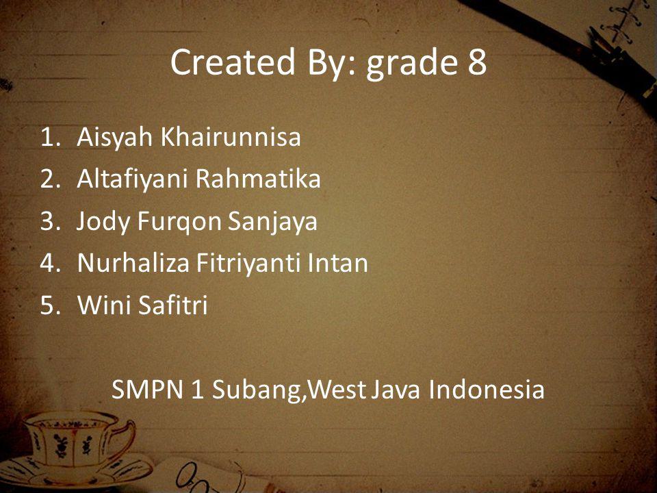 Created By: grade 8 1.Aisyah Khairunnisa 2.Altafiyani Rahmatika 3.Jody Furqon Sanjaya 4.Nurhaliza Fitriyanti Intan 5.Wini Safitri SMPN 1 Subang,West Java Indonesia