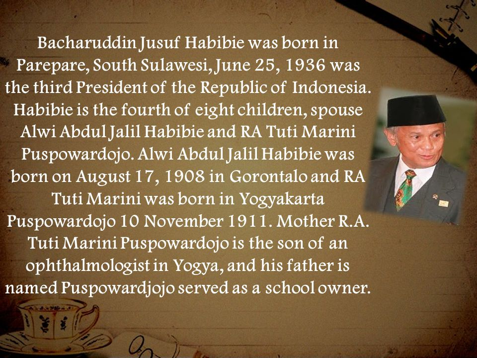 Bacharuddin Jusuf Habibie was born in Parepare, South Sulawesi, June 25, 1936 was the third President of the Republic of Indonesia.