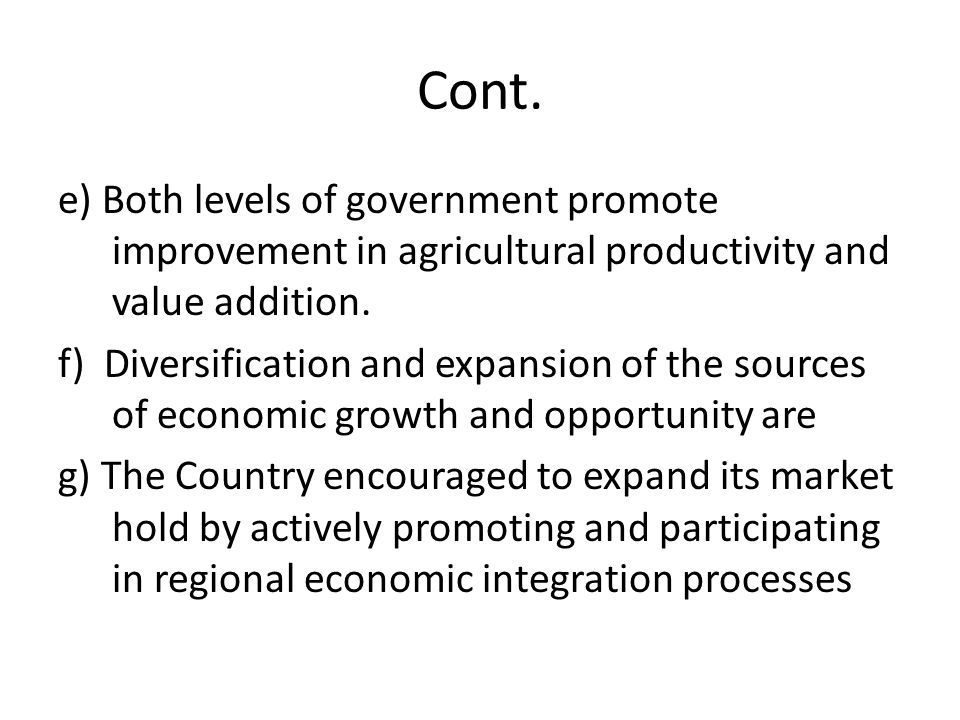 Cont. e) Both levels of government promote improvement in agricultural productivity and value addition. f) Diversification and expansion of the source