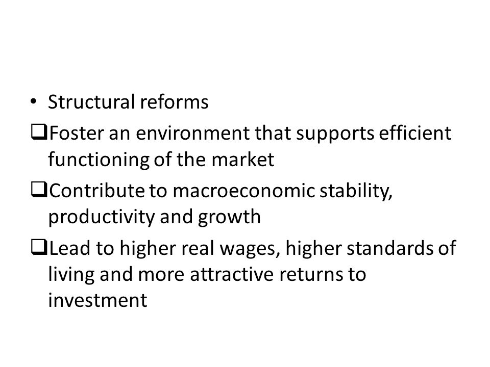 Structural reforms  Foster an environment that supports efficient functioning of the market  Contribute to macroeconomic stability, productivity and