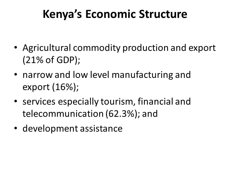 Kenya's Economic Structure Agricultural commodity production and export (21% of GDP); narrow and low level manufacturing and export (16%); services es