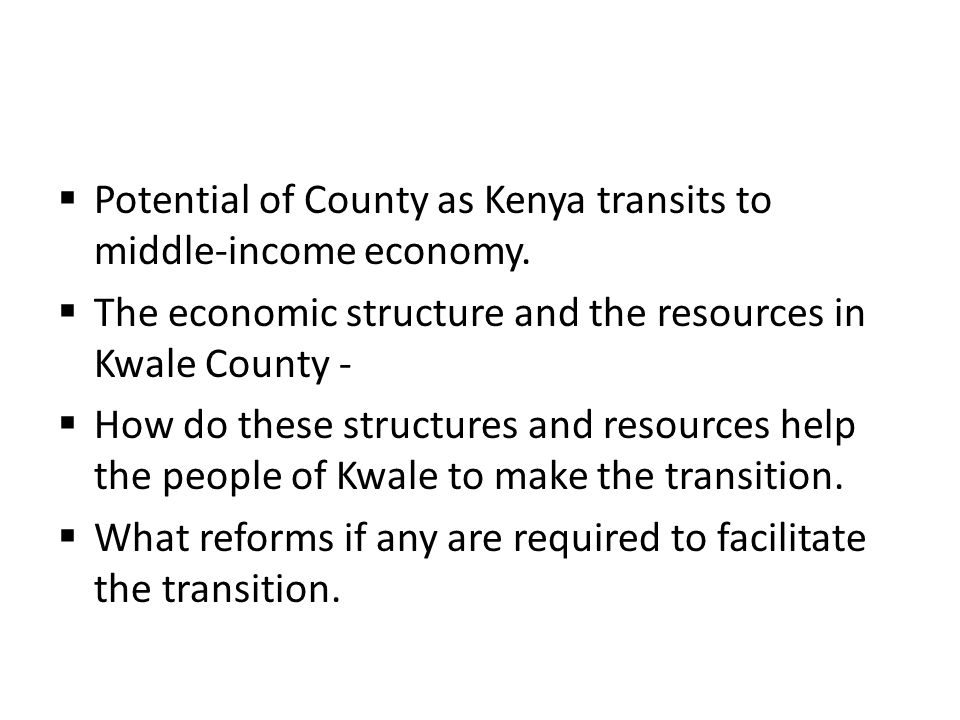  Potential of County as Kenya transits to middle-income economy.  The economic structure and the resources in Kwale County -  How do these structur