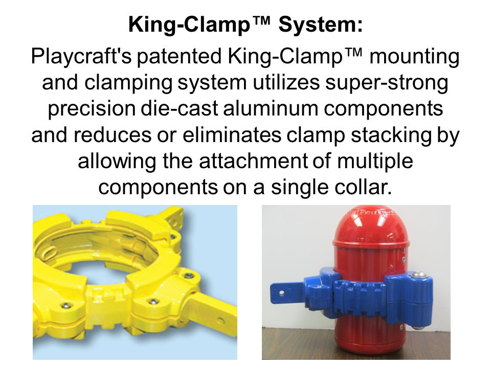 King-Clamp™ System: Playcraft s patented King-Clamp™ mounting and clamping system utilizes super-strong precision die-cast aluminum components and reduces or eliminates clamp stacking by allowing the attachment of multiple components on a single collar.