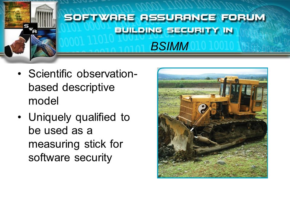 BSIMM Scientific observation- based descriptive model Uniquely qualified to be used as a measuring stick for software security