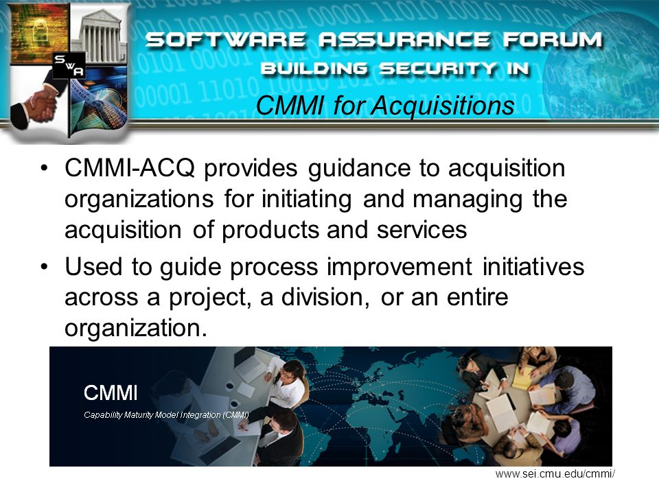 CMMI for Acquisitions CMMI-ACQ provides guidance to acquisition organizations for initiating and managing the acquisition of products and services Used to guide process improvement initiatives across a project, a division, or an entire organization.